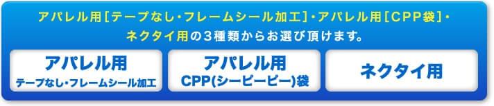 アパレル用[テープなし・フレームシール加工]・アパレル用[CPP袋]・ネクタイ用の3種類からお選び頂けます。