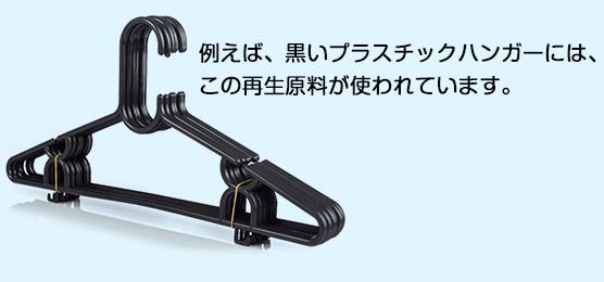 例えば、黒いプラスチックハンガーには、この再生原料が使われています。