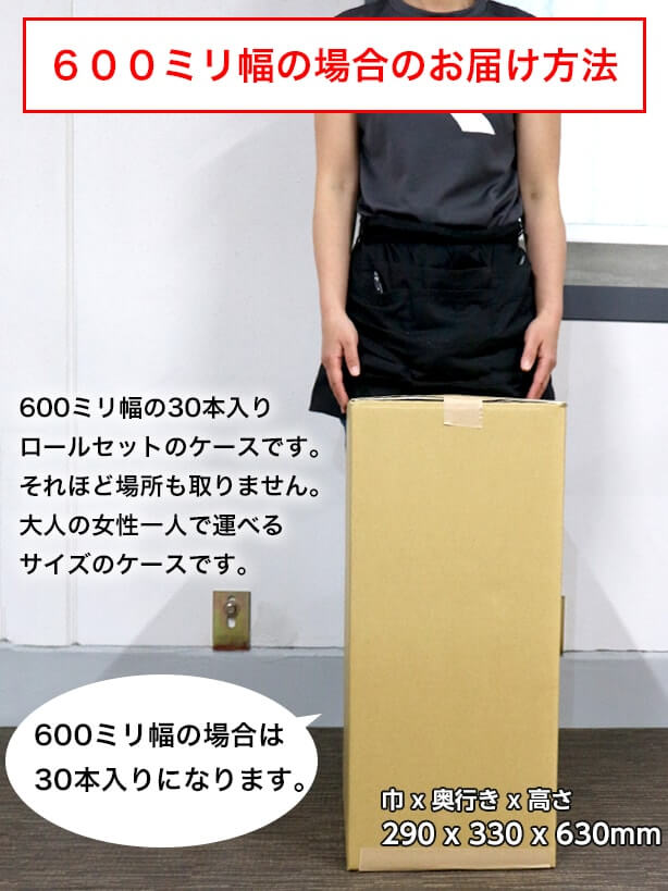 500ミリ幅の場合のお届け方法:600ミリ幅の30本入りロールセットのケースです。それほど場所も取りません。大人の女性一人で運べるサイズのケースです。500ミリ幅の場合は30本入りになります。